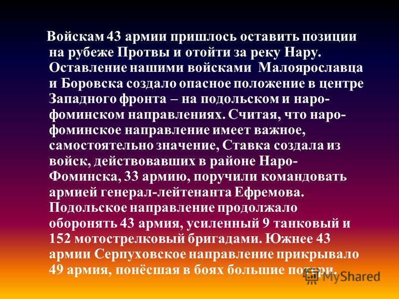 Войскам 43 армии пришлось оставить позиции на рубеже Протвы и отойти за реку Нару. Оставление нашими войсками Малоярославца и Боровска создало опасное положение в центре Западного фронта – на подольском и наро- фоминском направлениях. Считая, что нар