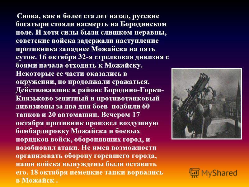 Снова, как и более ста лет назад, русские богатыри стояли насмерть на Бородинском поле. И хотя силы были слишком неравны, советские войска задержали наступление противника западнее Можайска на пять суток. 16 октября 32-я стрелковая дивизия с боями на