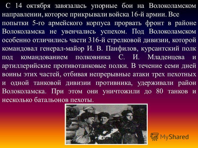 С 14 октября завязалась упорные бои на Волоколамском направлении, которое прикрывали войска 16-й армии. Все попытки 5-го армейского корпуса прорвать фронт в районе Волоколамска не увенчались успехом. Под Волоколамском особенно отличились части 316-й