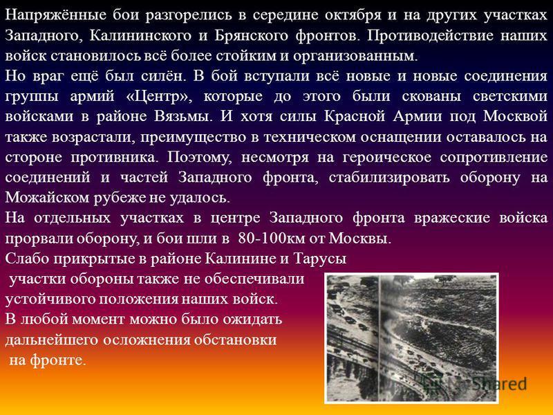 Напряжённые бои разгорелись в середине октября и на других участках Западного, Калининского и Брянского фронтов. Противодействие наших войск становилось всё более стойким и организованным. Но враг ещё был силён. В бой вступали всё новые и новые соеди