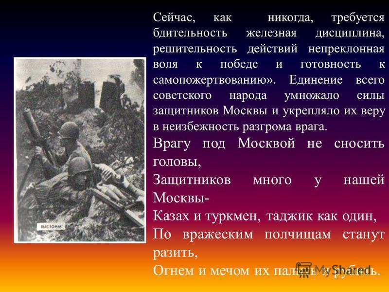 Сейчас, как никогда, требуется бдительность железная дисциплина, решительность действий непреклонная воля к победе и готовность к самопожертвованию». Единение всего советского народа умножало силы защитников Москвы и укрепляло их веру в неизбежность