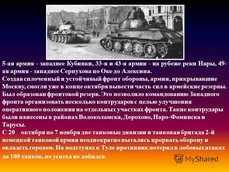5-ая армия - западнее Кубинки, 33-я и 43-я армии - на рубеже реки Нары, 49- ая армия - западнее Серпухова по Оке до Алексина. Создав сплоченный и устойчивый фронт обороны, армии, прикрывавшие Москву, смогли уже в конце октября вывести часть сил в арм