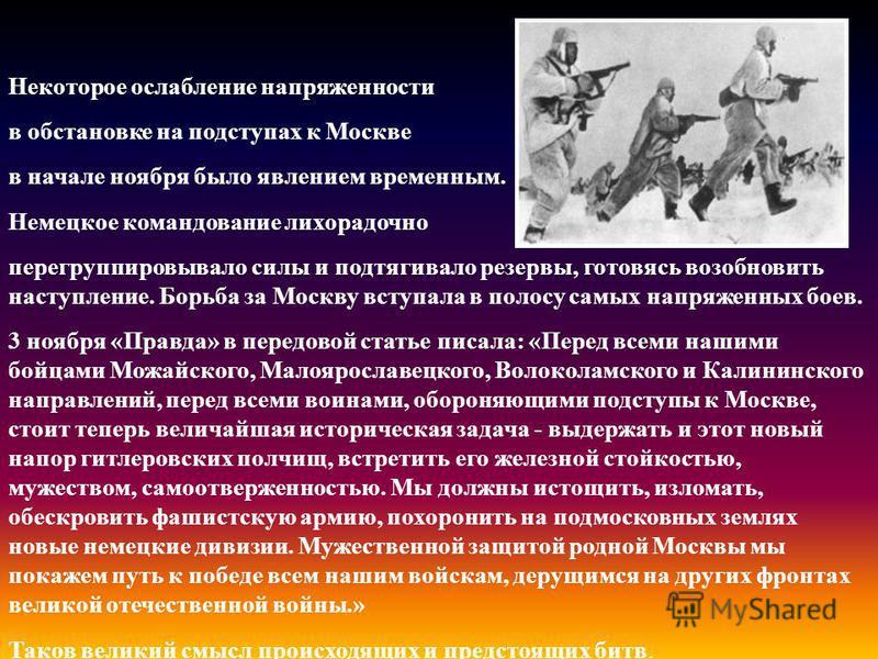 Некоторое ослабление напряженности в обстановке на подступах к Москве в начале ноября было явлением временным. Немецкое командование лихорадочно перегруппировывало силы и подтягивало резервы, готовясь возобновить наступление. Борьба за Москву вступал