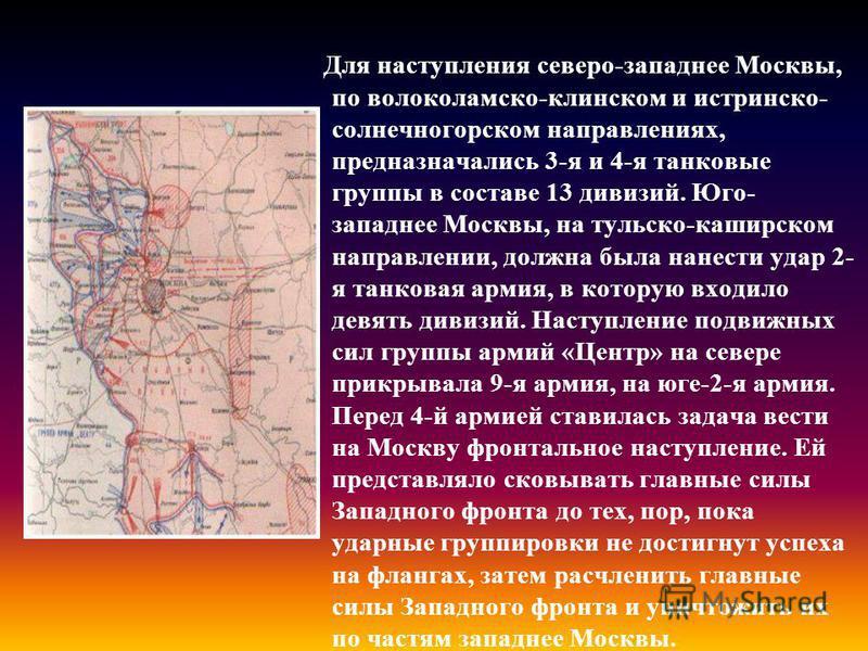 Для наступления северо-западнее Москвы, по волоколамско-клинском и истринско- солнечногорском направлениях, предназначались 3-я и 4-я танковые группы в составе 13 дивизий. Юго- западнее Москвы, на тульско-каширском направлении, должна была нанести уд