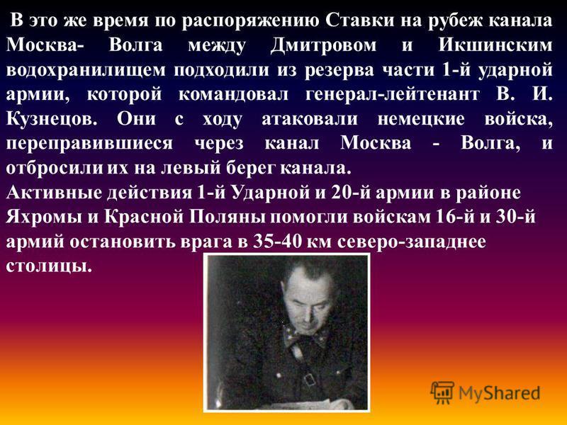 В это же время по распоряжению Ставки на рубеж канала Москва- Волга между Дмитровом и Икшинским водохранилищем подходили из резерва части 1-й ударной армии, которой командовал генерал-лейтенант В. И. Кузнецов. Они с ходу атаковали немецкие войска, пе