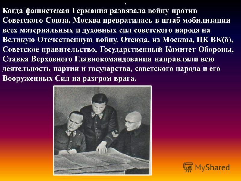 Когда фашистская Германия развязала войну против Советского Союза, Москва превратилась в штаб мобилизации всех материальных и духовных сил советского народа на Великую Отечественную войну. Отсюда, из Москвы, ЦК ВК(б), Cоветское правительство, Государ