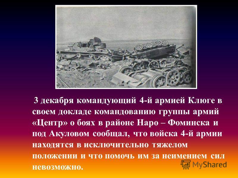 3 декабря командующий 4-й армией Клюге в своем докладе командованию группы армий «Центр» о боях в районе Наро – Фоминска и под Акуловом сообщал, что войска 4-й армии находятся в исключительно тяжелом положении и что помочь им за неимением сил невозмо