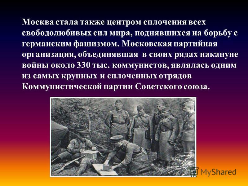 Москва стала также центром сплочения всех свободолюбивых сил мира, поднявшихся на борьбу с германским фашизмом. Московская партийная организация, объединявшая в своих рядах накануне войны около 330 тыс. коммунистов, являлась одним из самых крупных и