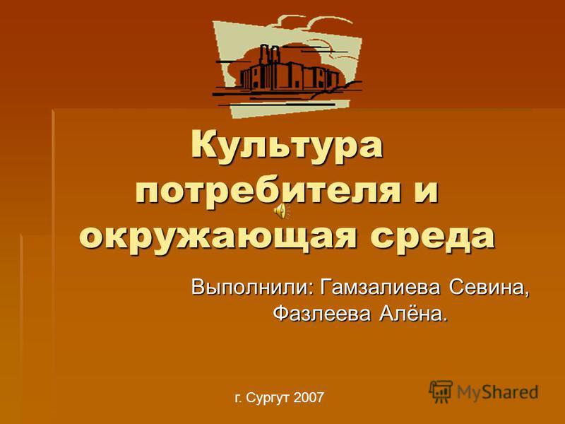 Культура потребителя и окружающая среда Выполнили: Гамзалиева Севина, Фазлеева Алёна. г. Сургут 2007