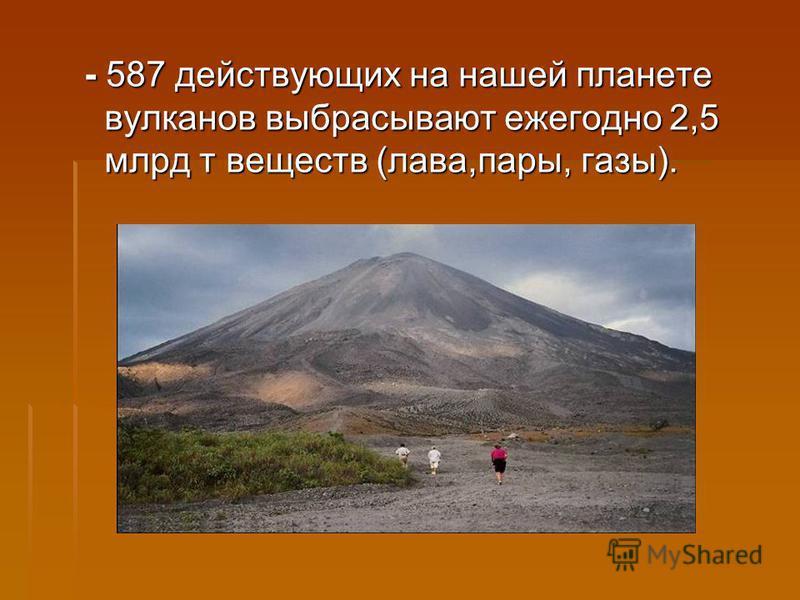 - 587 действующих на нашей планете вулканов выбрасывают ежегодно 2,5 млрд т веществ (лава,пары, газы).