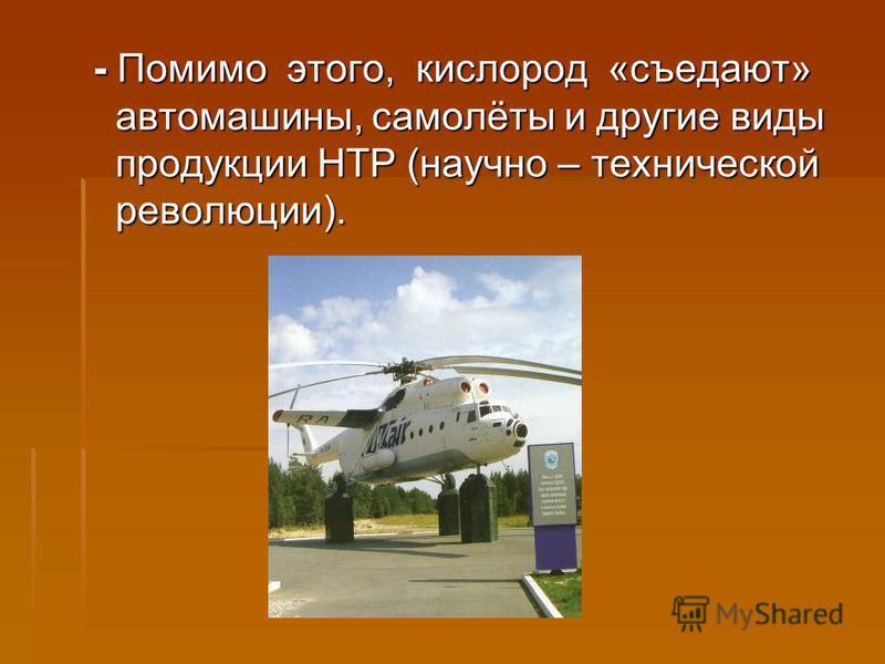 - Помимо этого, кислород «съедают» автомашины, самолёты и другие виды продукции НТР (научно – технической революции).