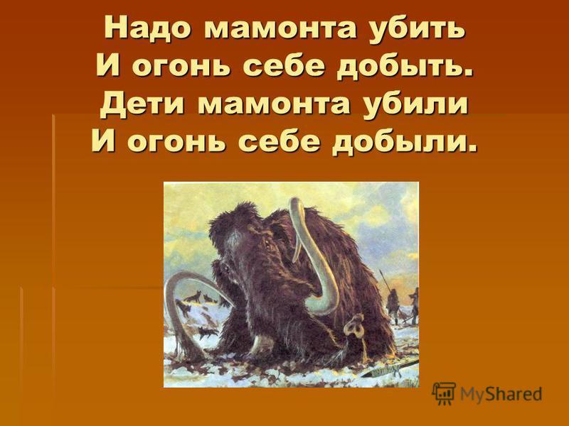 Надо мамонта убить И огонь себе добыть. Дети мамонта убили И огонь себе добыли.