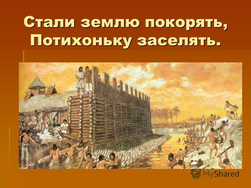 Стали землю покорять, Потихоньку заселять.