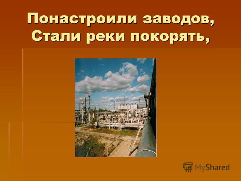 Понастроили заводов, Стали реки покорять,