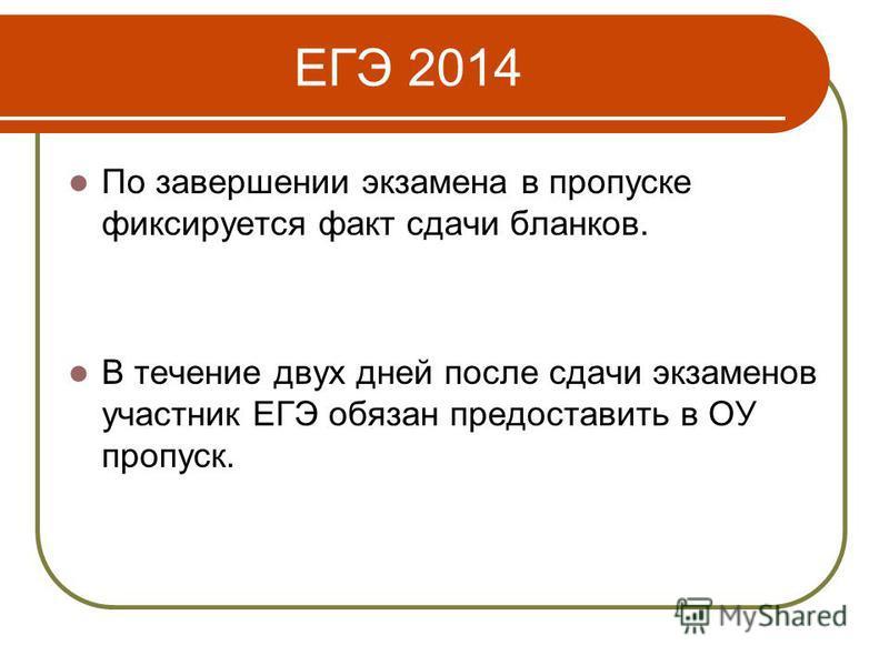 ЕГЭ 2014 По завершении экзамена в пропуске фиксируется факт сдачи бланков. В течение двух дней после сдачи экзаменов участник ЕГЭ обязан предоставить в ОУ пропуск.
