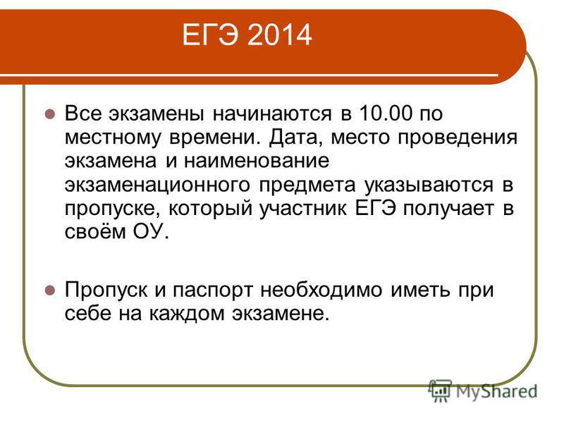 ЕГЭ 2014 Все экзамены начинаются в 10.00 по местному времени. Дата, место проведения экзамена и наименование экзаменационного предмета указываются в пропуске, который участник ЕГЭ получает в своём ОУ. Пропуск и паспорт необходимо иметь при себе на ка