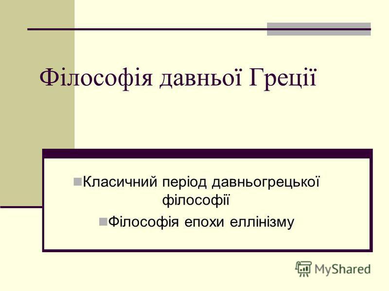 Філософія давньої Греції Класичний період давньогрецької філософії Філософія епохи еллінізму
