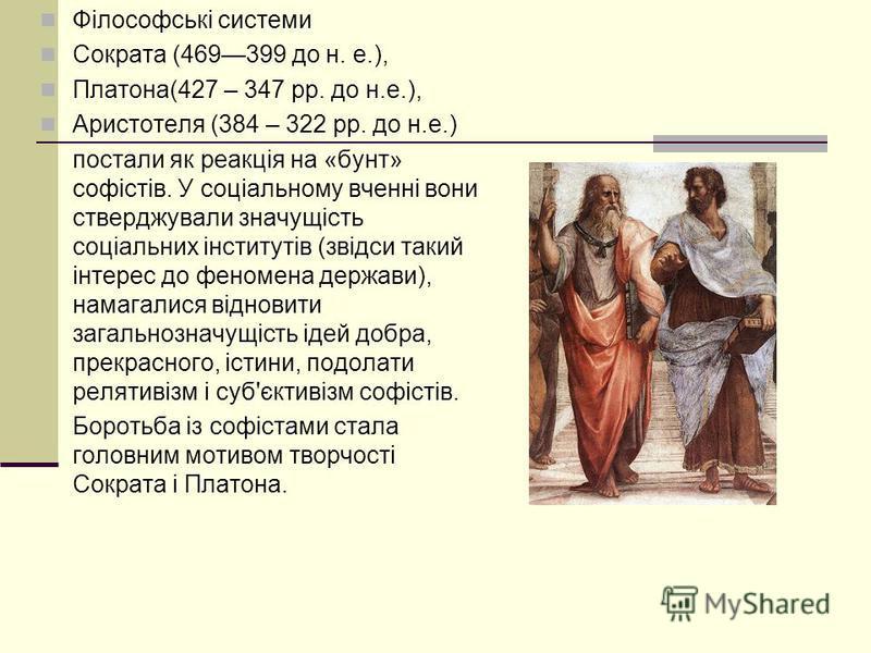 Філософські системи Сократа (469399 до н. е.), Платона(427 – 347 рр. до н.е.), Аристотеля (384 – 322 рр. до н.е.) постали як реакція на «бунт» софістів. У соціальному вченні вони стверджували значущість соціальних інститутів (звідси такий інтерес до