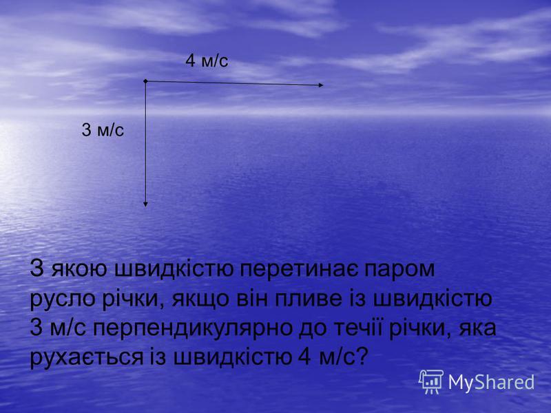 3 м/с 4 м/с З якою швидкістю перетинає паром русло річки, якщо він пливе із швидкістю 3 м/с перпендикулярно до течії річки, яка рухається із швидкістю 4 м/с?