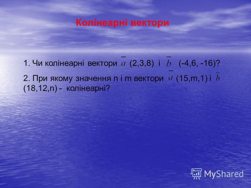 Колінеарні вектори 1. Чи колінеарні вектори (2,3,8) і (-4,6, -16)? 2. При якому значення n і m вектори (15,m,1) і (18,12,n) - колінеарні?