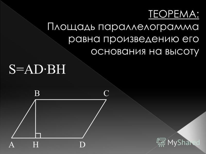 ТЕОРЕМА: Площадь параллелограмма равна произведению его основания на высоту S=AD·BH AHD BC
