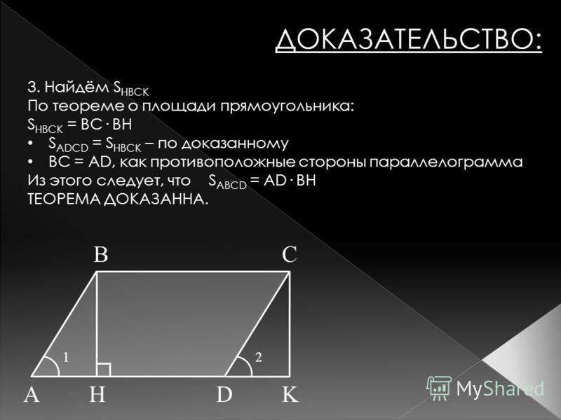 ДОКАЗАТЕЛЬСТВО: AHD BC K 12 3. Найдём S HBCK По теореме о площади прямоугольника: S HBCK = BC· BH S ADCD = S HBCK – по доказанному BC = AD, как противоположные стороны параллелограмма Из этого следует, что S ABCD = AD· BH ТЕОРЕМА ДОКАЗАННА.