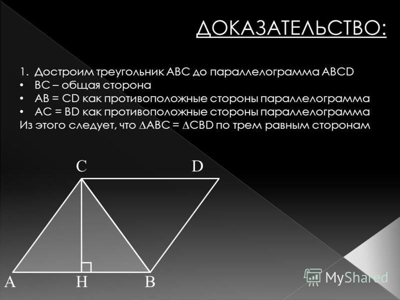 AHB CD ДОКАЗАТЕЛЬСТВО: 1. Достроим треугольник ABC до параллелограмма ABCD BC – общая сторона AB = CD как противоположные стороны параллелограмма AC = BD как противоположные стороны параллелограмма Из этого следует, что ABC = CBD по трем равным сторо