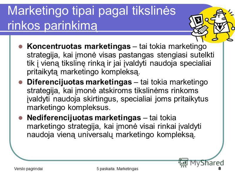 Verslo pagrindai5 paskaita. Marketingas8 Marketingo tipai pagal tikslinės rinkos parinkimą Koncentruotas marketingas – tai tokia marketingo strategija, kai įmonė visas pastangas stengiasi sutelkti tik į vieną tikslinę rinką ir jai įvaldyti naudoja sp