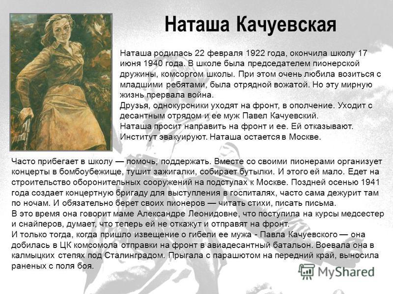 Наташа Качуевская Наташа родилась 22 февраля 1922 года, окончила школу 17 июня 1940 года. В школе была председателем пионерской дружины, комсоргом школы. При этом очень любила возиться с младшими ребятами, была отрядной вожатой. Но эту мирную жизнь п