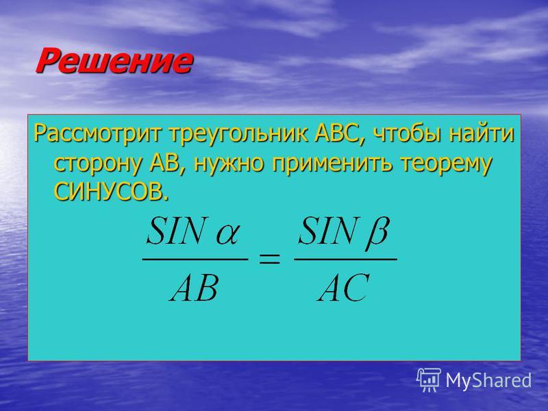 Решение Рассмотрит треугольник АВС, чтобы найти сторону АВ, нужно применить теорему СИНУСОВ.