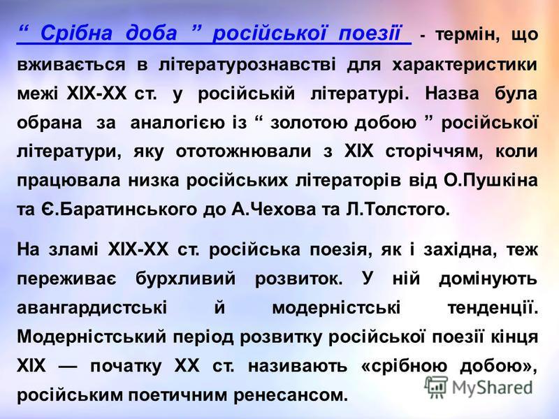 Срібна доба російської поезії - термін, що вживається в літературознавстві для характеристики межі ХІХ-ХХ ст. у російській літературі. Назва була обрана за аналогією із золотою добою російської літератури, яку ототожнювали з XIX сторіччям, коли працю