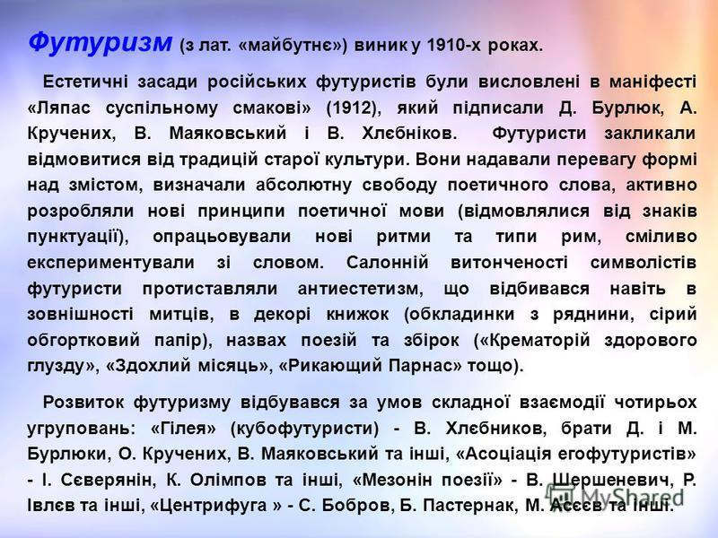 Футуризм (з лат. «майбутнє») виник у 1910-х роках. Естетичні засади російських футуристів були висловлені в маніфесті «Ляпас суспільному смакові» (1912), який підписали Д. Бурлюк, А. Кручених, В. Маяковський і В. Хлєбніков. Футуристи закликали відмов
