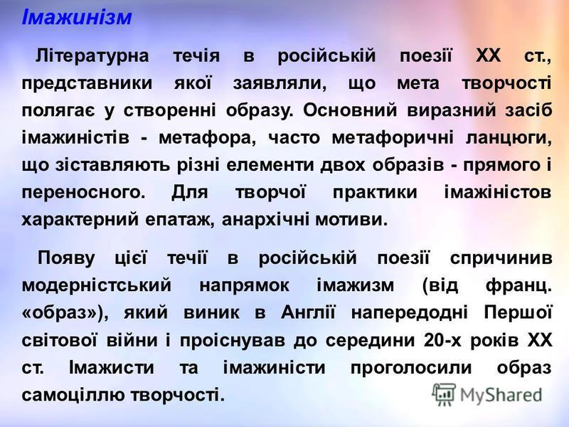 Імажинізм Літературна течія в російській поезії ХХ ст., представники якої заявляли, що мета творчості полягає у створенні образу. Основний виразний засіб імажиністів - метафора, часто метафоричні ланцюги, що зіставляють різні елементи двох образів -