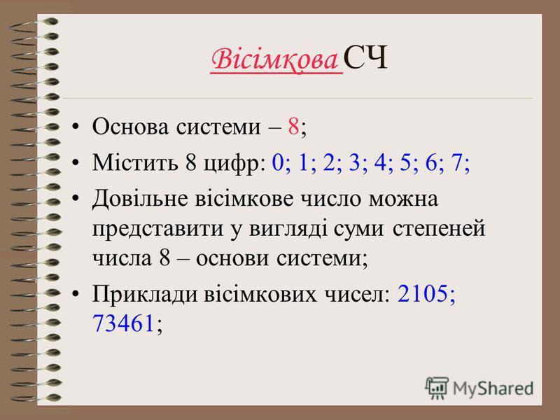 Вісімкова СЧ Основа системи – 8; Містить 8 цифр: 0; 1; 2; 3; 4; 5; 6; 7; Довільне вісімкове число можна представити у вигляді суми степеней числа 8 – основи системи; Приклади вісімкових чисел: 2105; 73461;