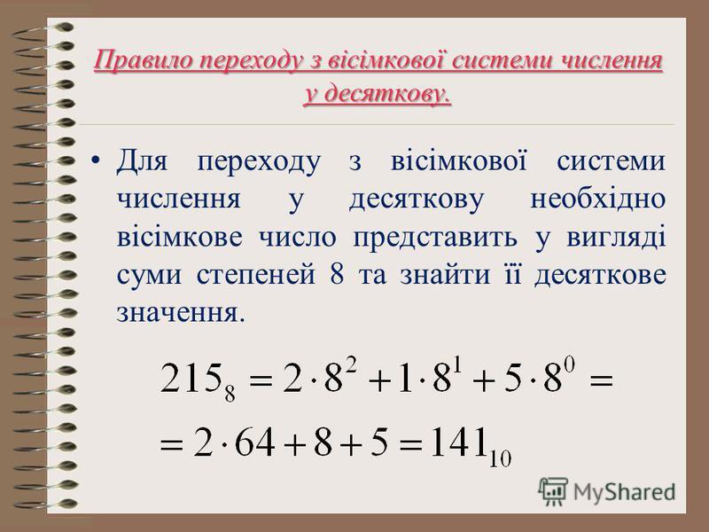 Правило переходу з вісімкової системи числення у десяткову. Для переходу з вісімкової системи числення у десяткову необхідно вісімкове число представить у вигляді суми степеней 8 та знайти її десяткове значення.