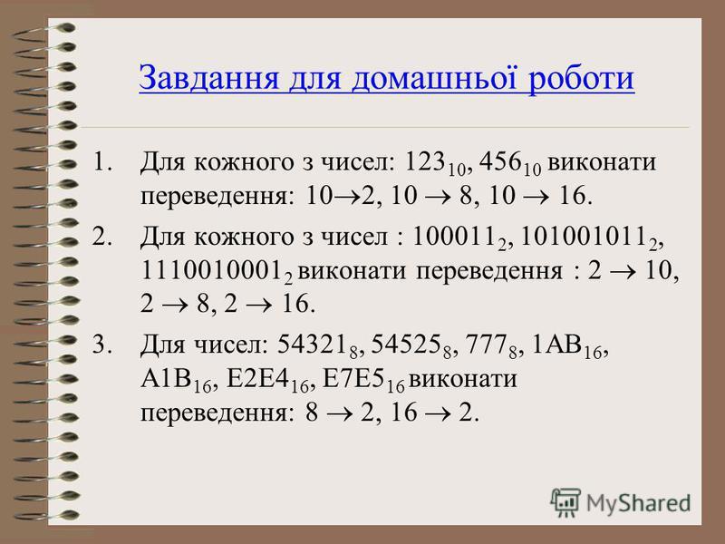 Завдання для домашньої роботи 1.Для кожного з чисел: 123 10, 456 10 виконати переведення: 10 2, 10 8, 10 16. 2.Для кожного з чисел : 100011 2, 101001011 2, 1110010001 2 виконати переведення : 2 10, 2 8, 2 16. 3.Для чисел: 54321 8, 54525 8, 777 8, 1AB