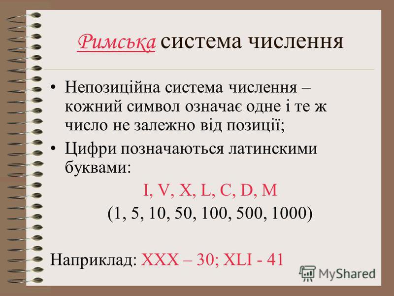 Римська система числення Непозиційна система числення – кожний символ означає одне і те ж число не залежно від позиції; Цифри позначаються латинскими буквами: I, V, X, L, C, D, M (1, 5, 10, 50, 100, 500, 1000) Наприклад: XXX – 30; XLI - 41