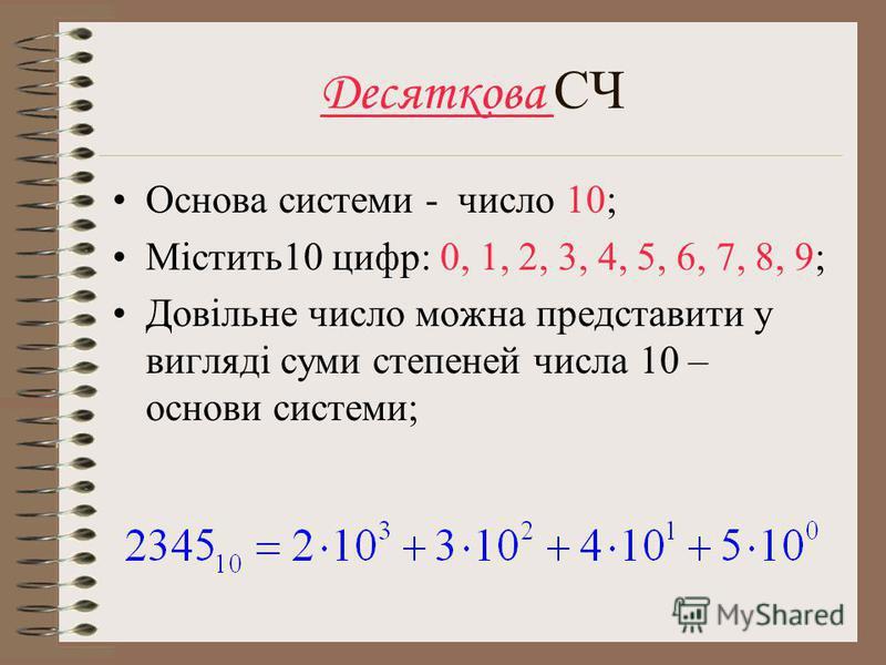 Десяткова СЧ Основа системи - число 10; Містить10 цифр: 0, 1, 2, 3, 4, 5, 6, 7, 8, 9; Довільне число можна представити у вигляді суми степеней числа 10 – основи системи;