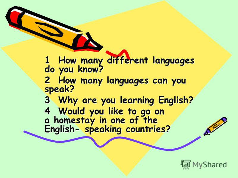 1 How many different languages do you know? 2 How many languages can you speak? 3 Why are you learning English? 4 Would you like to go on a homestay in one of the English- speaking countries?