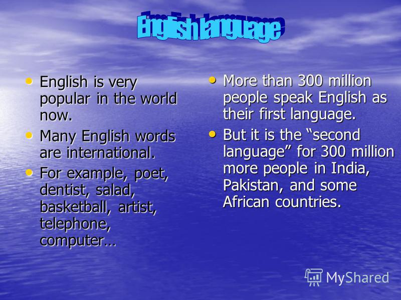English is very popular in the world now. English is very popular in the world now. Many English words are international. Many English words are international. For example, poet, dentist, salad, basketball, artist, telephone, computer… For example, p