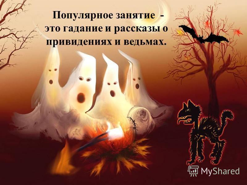 Популярное занятие - это гадание и рассказы о привидениях и ведьмах.