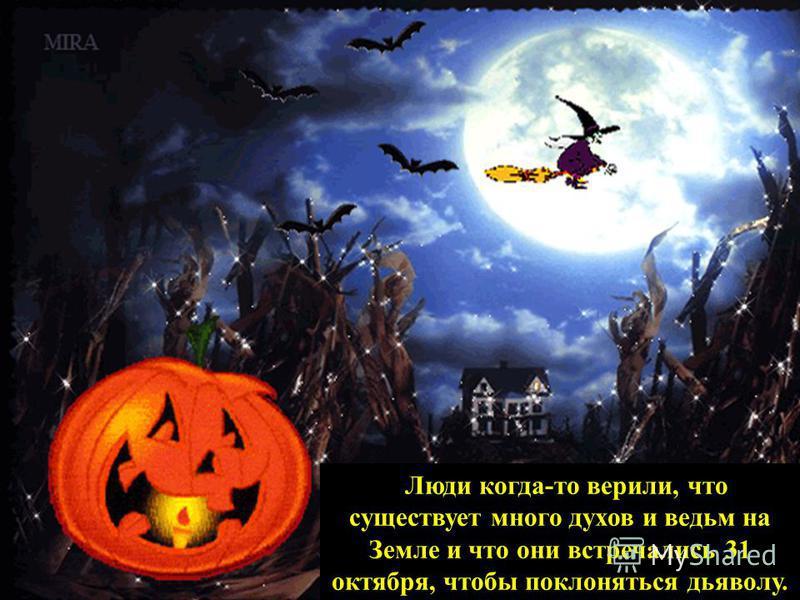 Люди когда-то верили, что существует много духов и ведьм на Земле и что они встречались 31 октября, чтобы поклоняться дьяволу.