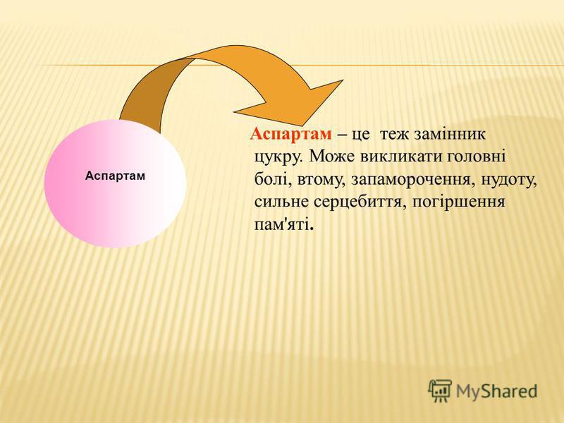 Аспартам – це теж замінник цукру. Може викликати головні болі, втому, запаморочення, нудоту, сильне серцебиття, погіршення пам'яті. Аспартам