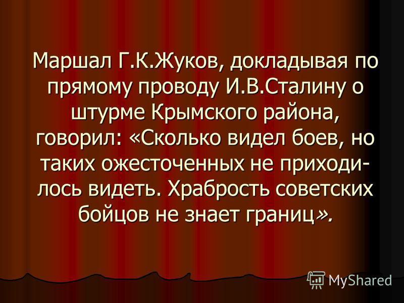 Маршал Г.К.Жуков, докладывая по прямому проводу И.В.Сталину о штурме Крымского района, говорил: «Сколько видел боев, но таких ожесточенных не приходи лось видеть. Храбрость советских бойцов не знает границ».