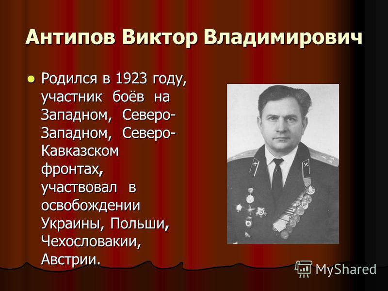 Антипов Виктор Владимирович Родился в 1923 году, участник боёв на Западном, Северо- Западном, Северо- Кавказском фронтах, участвовал в освобождении Украины, Польши, Чехословакии, Австрии. Родился в 1923 году, участник боёв на Западном, Северо- Западн