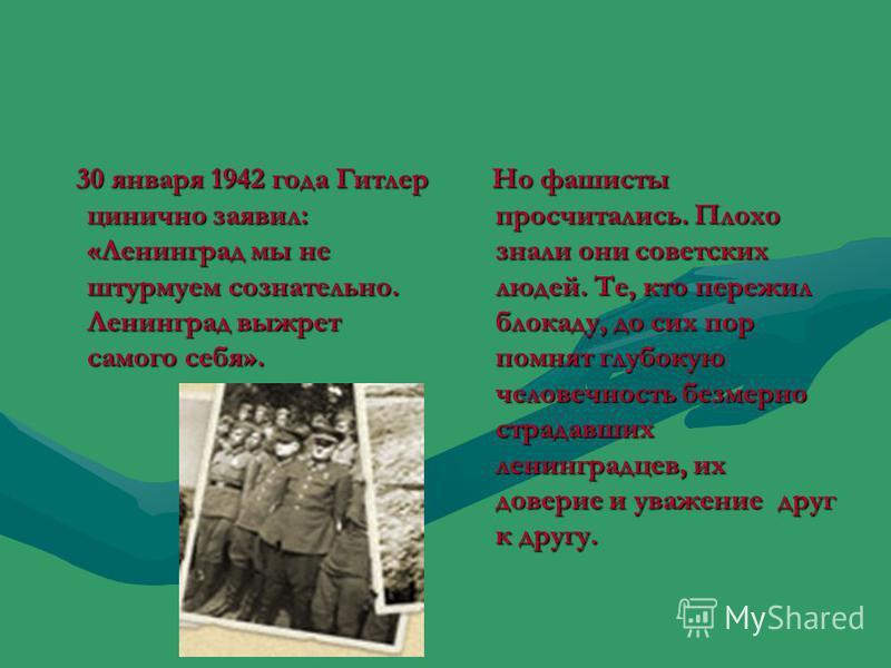 30 января 1942 года Гитлер цинично заявил: «Ленинград мы не штурмуем сознательно. Ленинград выжрет самого себя». 30 января 1942 года Гитлер цинично заявил: «Ленинград мы не штурмуем сознательно. Ленинград выжрет самого себя». Но фашисты просчитались.