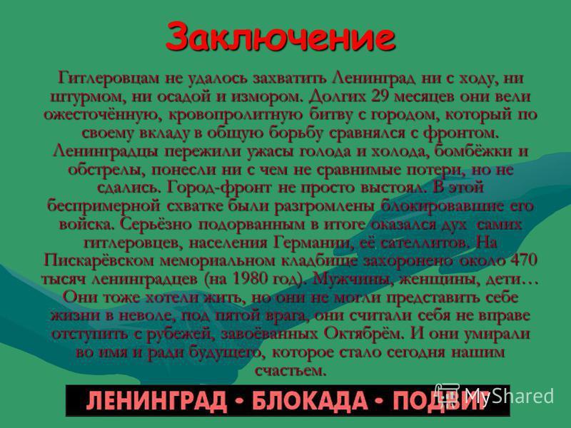 Заключение Гитлеровцам не удалось захватить Ленинград ни с ходу, ни штурмом, ни осадой и измором. Долгих 29 месяцев они вели ожесточённую, кровопролитную битву с городом, который по своему вкладу в общую борьбу сравнялся с фронтом. Ленинградцы пережи