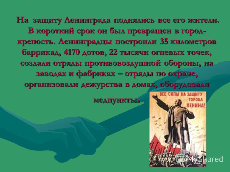 На защиту Ленинграда поднялись все его жители. В короткий срок он был превращен в город- крепость. Ленинградцы построили 35 километров баррикад, 4170 дотов, 22 тысячи огневых точек, создали отряды противовоздушной обороны, на заводах и фабриках – отр