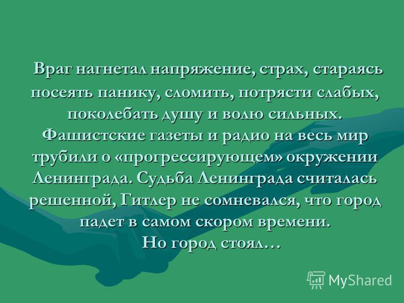 Враг нагнетал напряжение, страх, стараясь посеять панику, сломить, потрясти слабых, поколебать душу и волю сильных. Фашистские газеты и радио на весь мир трубили о «прогрессирующем» окружении Ленинграда. Судьба Ленинграда считалась решенной, Гитлер н