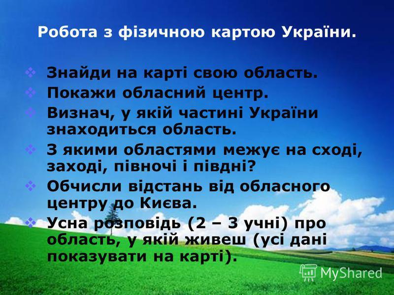 www.themegallery.com Company Logo Робота з фізичною картою України. Знайди на карті свою область. Покажи обласний центр. Визнач, у якій частині України знаходиться область. З якими областями межує на сході, заході, півночі і півдні? Обчисли відстань